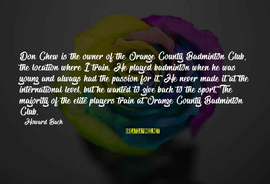 Best Badminton Sayings By Howard Bach: Don Chew is the owner of the Orange County Badminton Club, the location where I