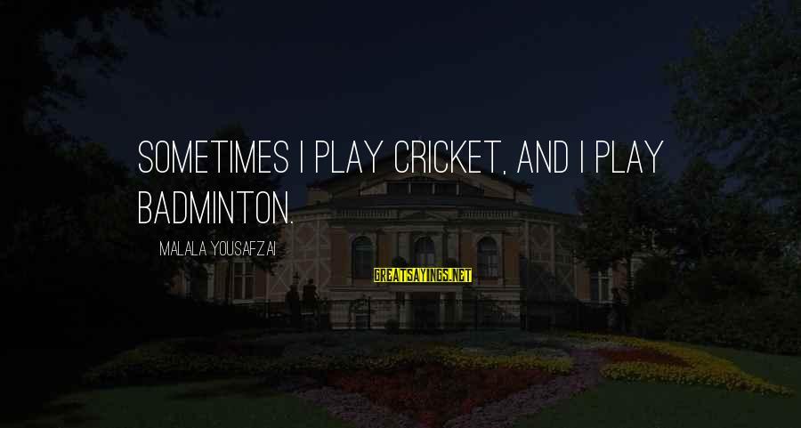 Best Badminton Sayings By Malala Yousafzai: Sometimes I play cricket, and I play badminton.