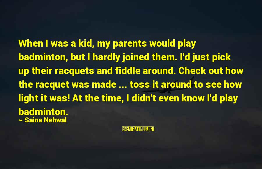 Best Badminton Sayings By Saina Nehwal: When I was a kid, my parents would play badminton, but I hardly joined them.