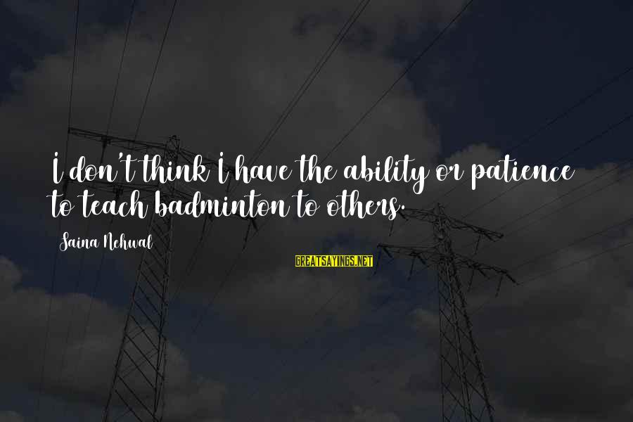 Best Badminton Sayings By Saina Nehwal: I don't think I have the ability or patience to teach badminton to others.