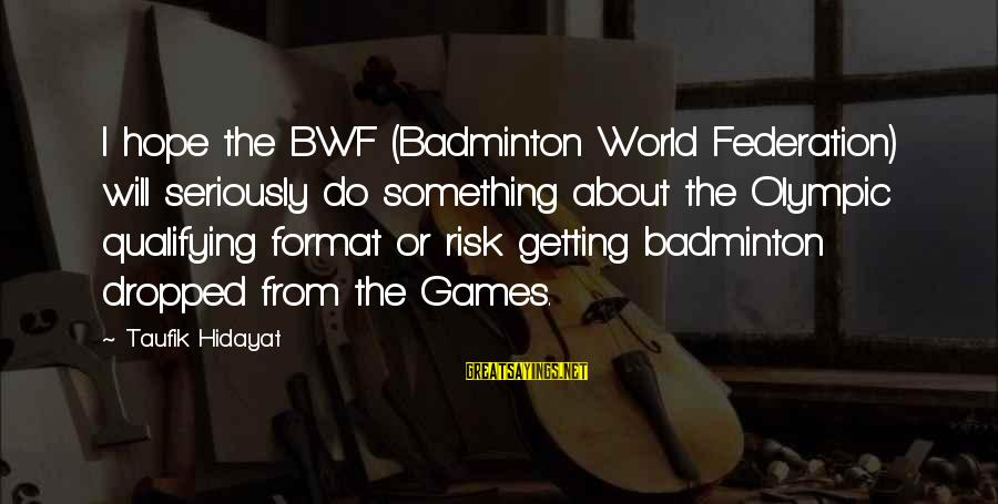 Best Badminton Sayings By Taufik Hidayat: I hope the BWF (Badminton World Federation) will seriously do something about the Olympic qualifying