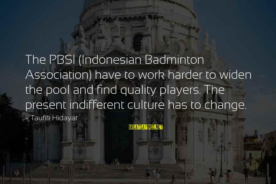 Best Badminton Sayings By Taufik Hidayat: The PBSI (Indonesian Badminton Association) have to work harder to widen the pool and find