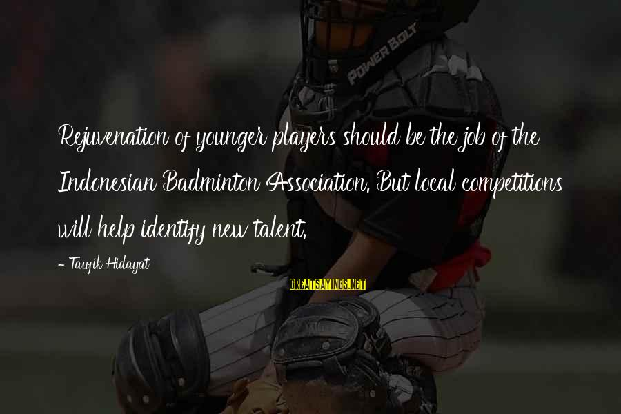 Best Badminton Sayings By Taufik Hidayat: Rejuvenation of younger players should be the job of the Indonesian Badminton Association. But local