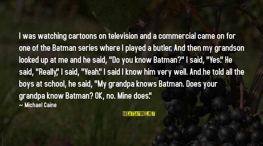 Best Batman Series Sayings By Michael Caine: I was watching cartoons on television and a commercial came on for one of the