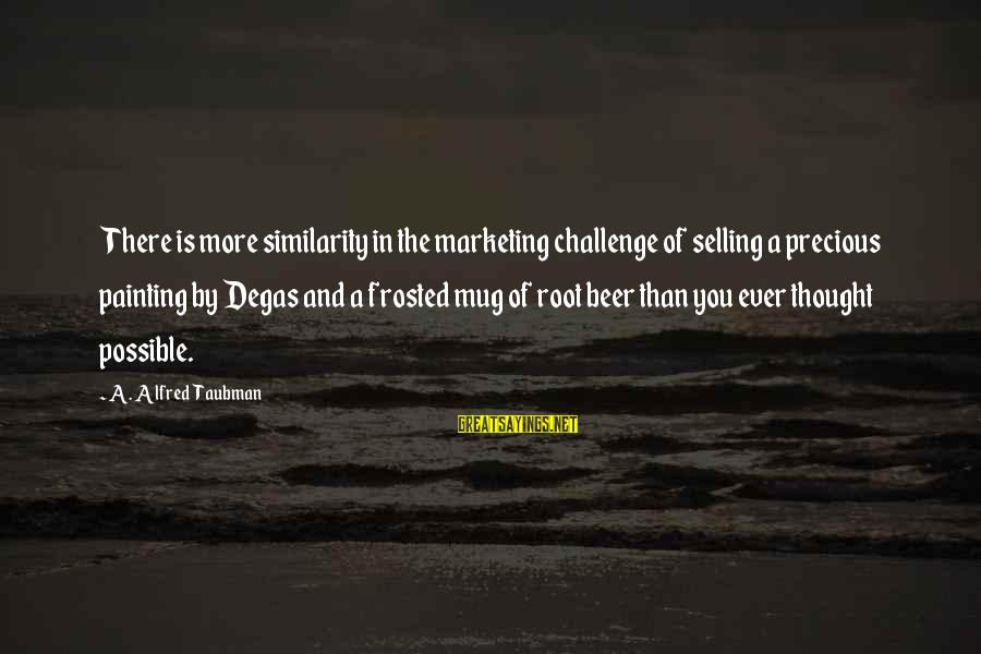 Best Beer Mug Sayings By A. Alfred Taubman: There is more similarity in the marketing challenge of selling a precious painting by Degas