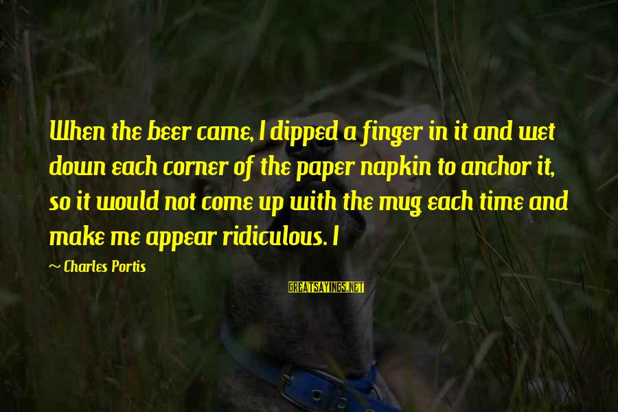 Best Beer Mug Sayings By Charles Portis: When the beer came, I dipped a finger in it and wet down each corner