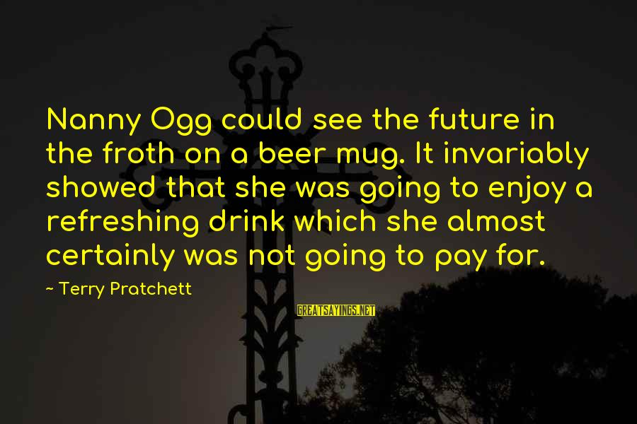Best Beer Mug Sayings By Terry Pratchett: Nanny Ogg could see the future in the froth on a beer mug. It invariably