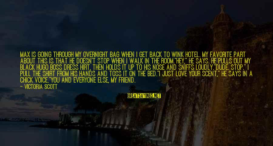 Best Boss Chick Sayings By Victoria Scott: Max is going through my overnight bag when I get back to Wink Hotel. My