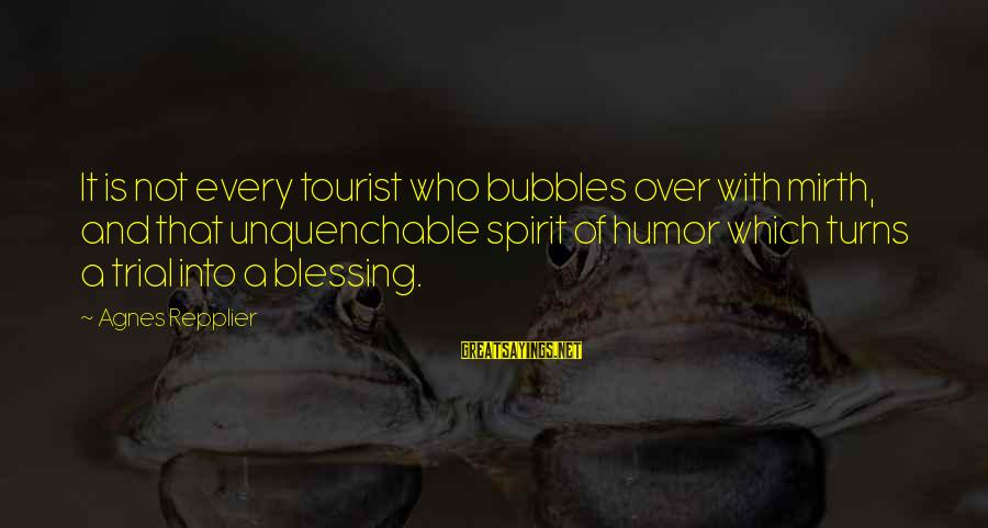Best Bubbles Sayings By Agnes Repplier: It is not every tourist who bubbles over with mirth, and that unquenchable spirit of