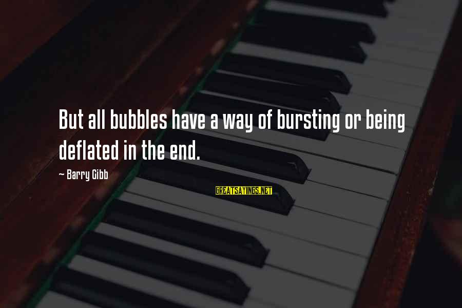 Best Bubbles Sayings By Barry Gibb: But all bubbles have a way of bursting or being deflated in the end.