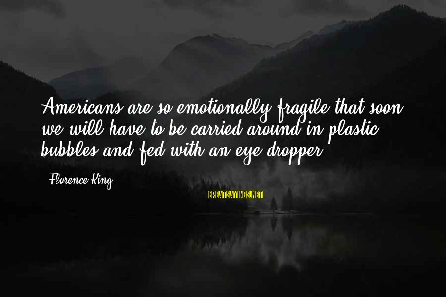 Best Bubbles Sayings By Florence King: Americans are so emotionally fragile that soon we will have to be carried around in