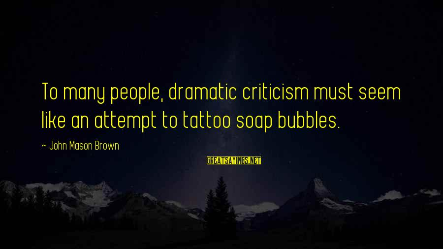 Best Bubbles Sayings By John Mason Brown: To many people, dramatic criticism must seem like an attempt to tattoo soap bubbles.