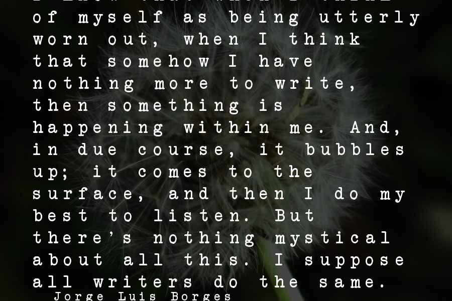 Best Bubbles Sayings By Jorge Luis Borges: I know that when I think of myself as being utterly worn out, when I