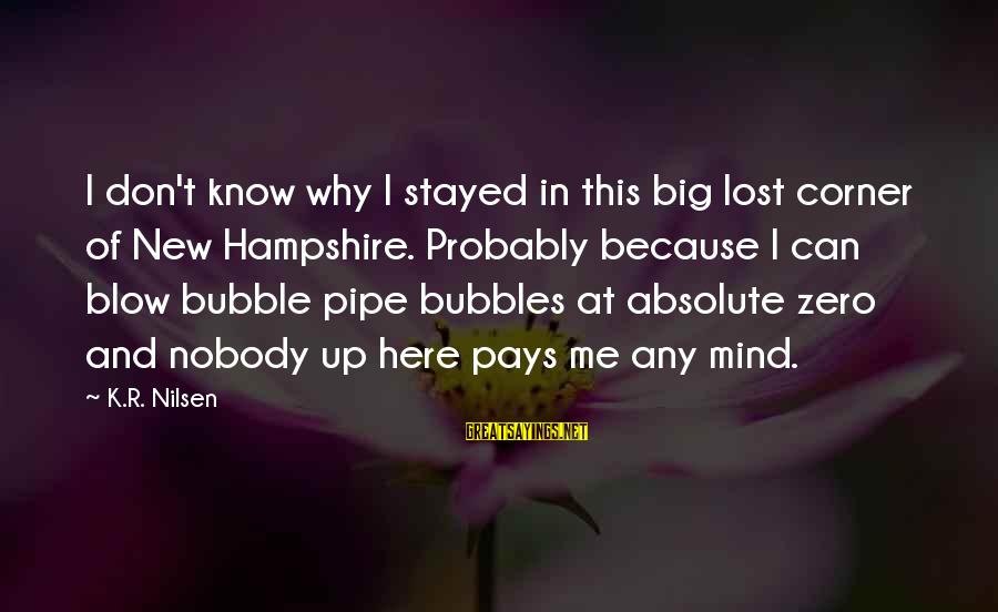 Best Bubbles Sayings By K.R. Nilsen: I don't know why I stayed in this big lost corner of New Hampshire. Probably