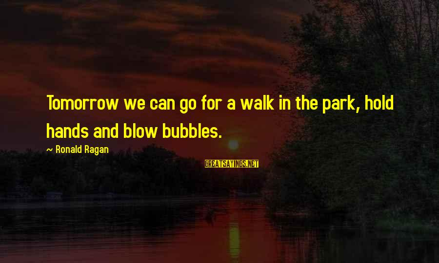 Best Bubbles Sayings By Ronald Ragan: Tomorrow we can go for a walk in the park, hold hands and blow bubbles.
