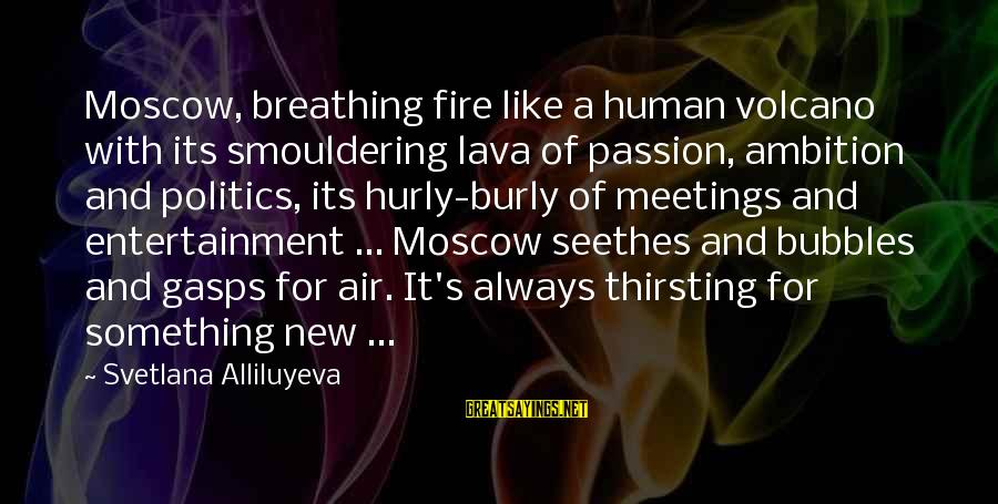 Best Bubbles Sayings By Svetlana Alliluyeva: Moscow, breathing fire like a human volcano with its smouldering lava of passion, ambition and