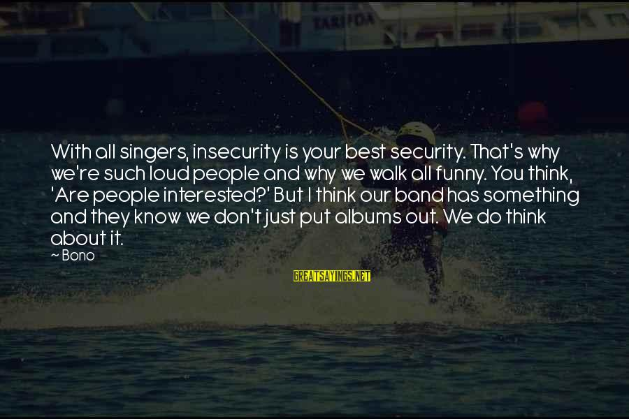Best But Funny Sayings By Bono: With all singers, insecurity is your best security. That's why we're such loud people and
