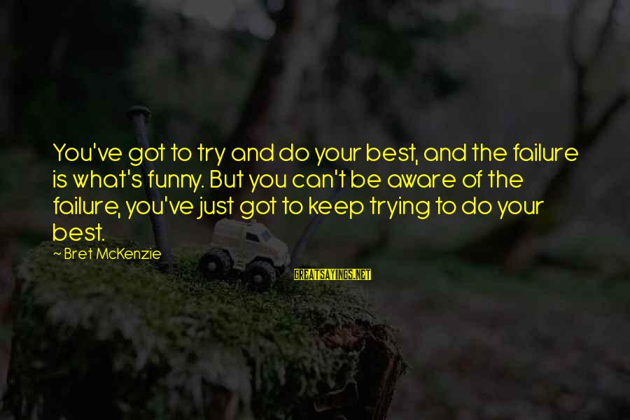 Best But Funny Sayings By Bret McKenzie: You've got to try and do your best, and the failure is what's funny. But