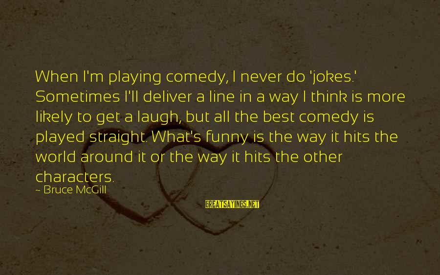 Best But Funny Sayings By Bruce McGill: When I'm playing comedy, I never do 'jokes.' Sometimes I'll deliver a line in a