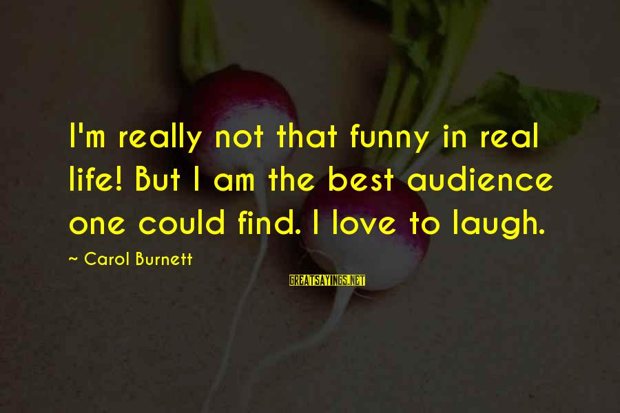 Best But Funny Sayings By Carol Burnett: I'm really not that funny in real life! But I am the best audience one
