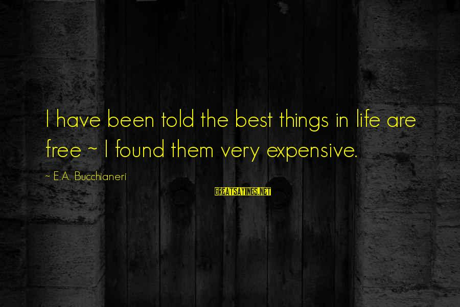 Best But Funny Sayings By E.A. Bucchianeri: I have been told the best things in life are free ~ I found them