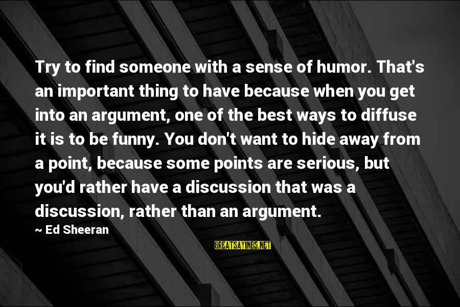 Best But Funny Sayings By Ed Sheeran: Try to find someone with a sense of humor. That's an important thing to have