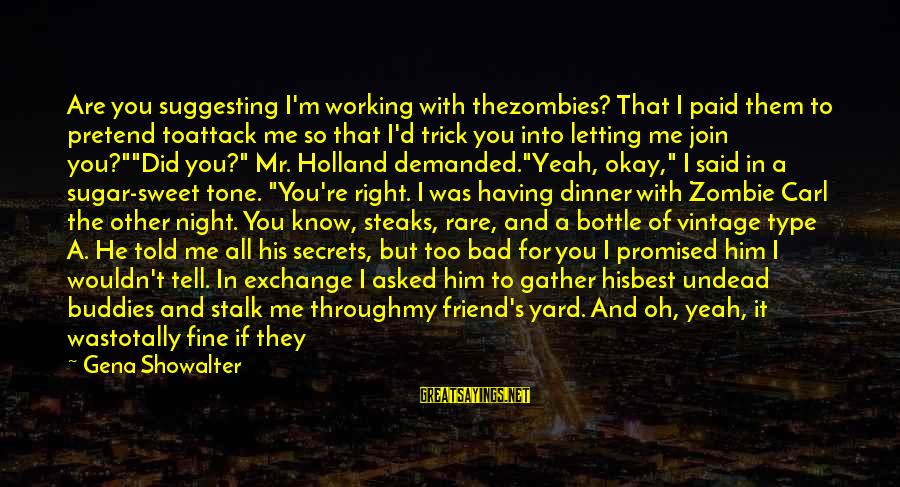 Best But Funny Sayings By Gena Showalter: Are you suggesting I'm working with thezombies? That I paid them to pretend toattack me