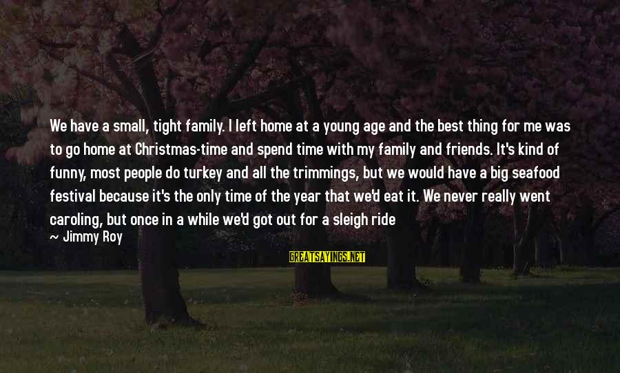 Best But Funny Sayings By Jimmy Roy: We have a small, tight family. I left home at a young age and the