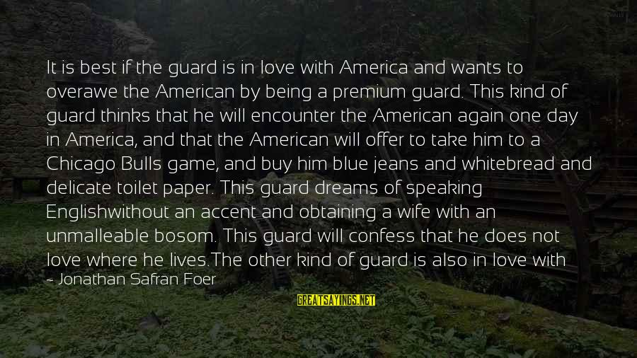 Best But Funny Sayings By Jonathan Safran Foer: It is best if the guard is in love with America and wants to overawe