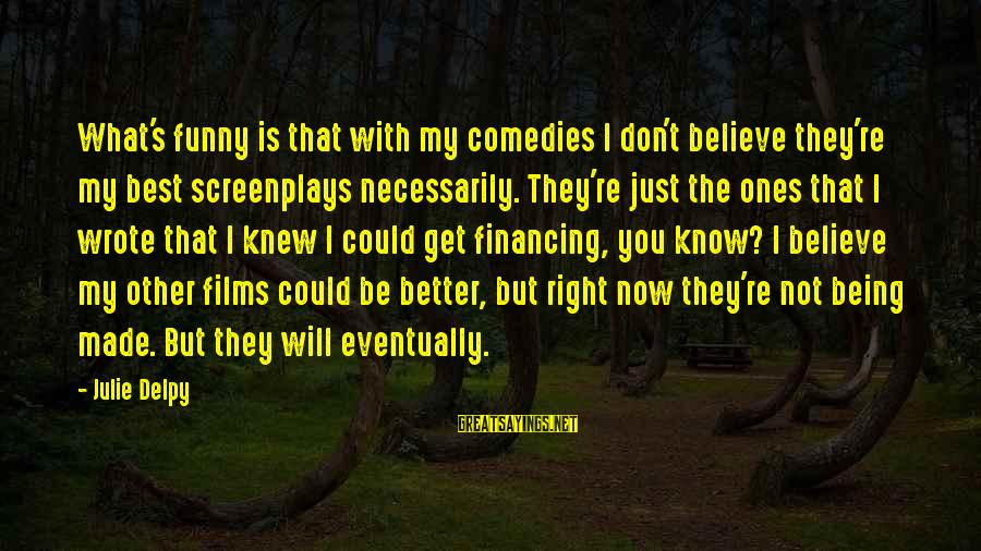 Best But Funny Sayings By Julie Delpy: What's funny is that with my comedies I don't believe they're my best screenplays necessarily.