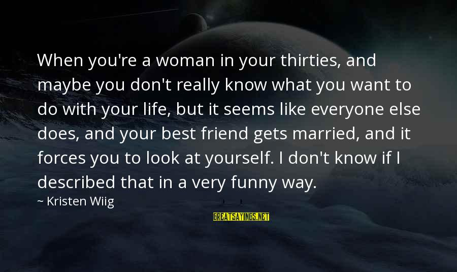 Best But Funny Sayings By Kristen Wiig: When you're a woman in your thirties, and maybe you don't really know what you