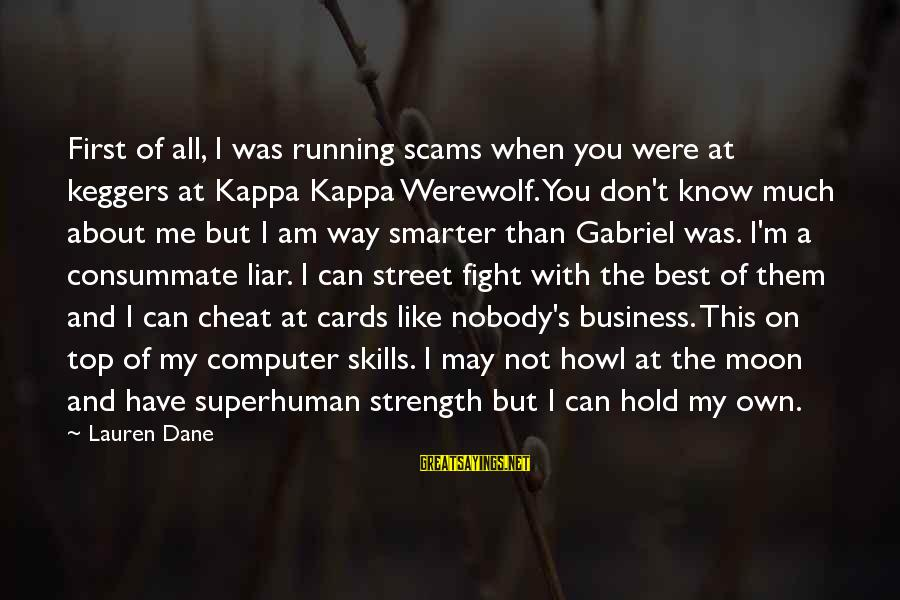 Best But Funny Sayings By Lauren Dane: First of all, I was running scams when you were at keggers at Kappa Kappa