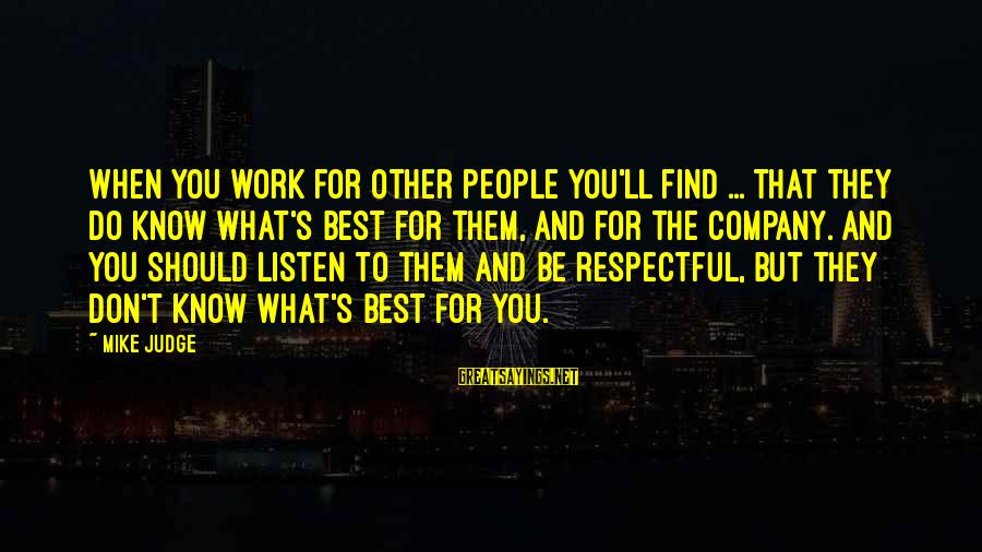 Best But Funny Sayings By Mike Judge: When you work for other people you'll find ... that they do know what's best