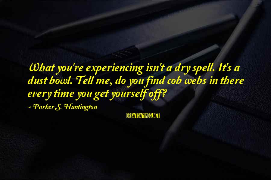 Best But Funny Sayings By Parker S. Huntington: What you're experiencing isn't a dry spell. It's a dust bowl. Tell me, do you