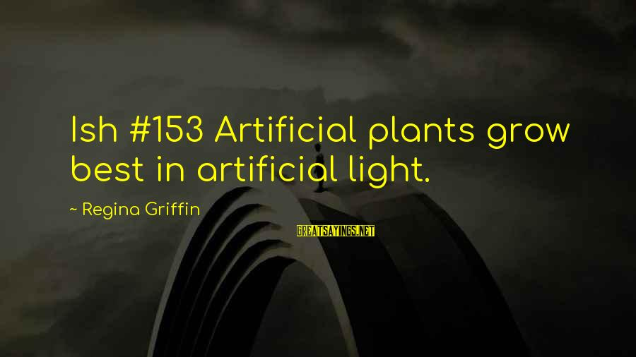 Best But Funny Sayings By Regina Griffin: Ish #153 Artificial plants grow best in artificial light.