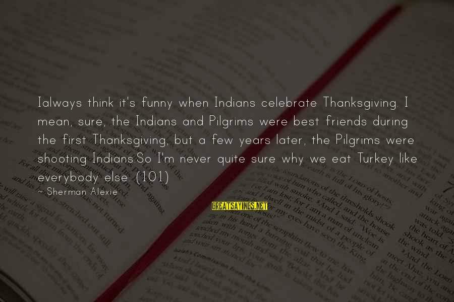 Best But Funny Sayings By Sherman Alexie: Ialways think it's funny when Indians celebrate Thanksgiving. I mean, sure, the Indians and Pilgrims