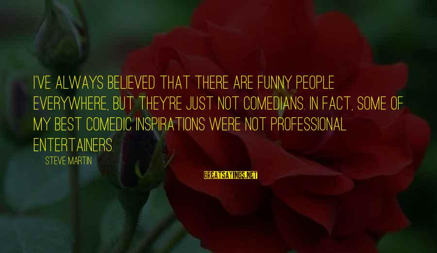 Best But Funny Sayings By Steve Martin: I've always believed that there are funny people everywhere, but they're just not comedians. In