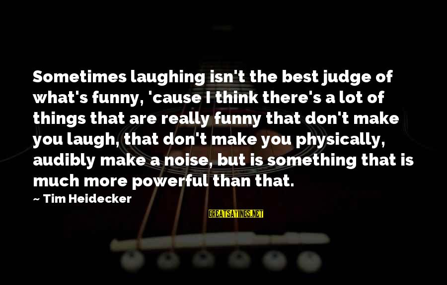 Best But Funny Sayings By Tim Heidecker: Sometimes laughing isn't the best judge of what's funny, 'cause I think there's a lot