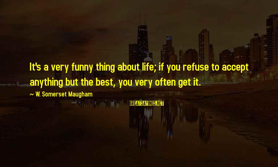 Best But Funny Sayings By W. Somerset Maugham: It's a very funny thing about life; if you refuse to accept anything but the