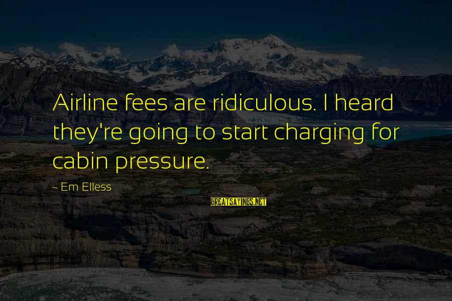 Best Cabin Pressure Sayings By Em Elless: Airline fees are ridiculous. I heard they're going to start charging for cabin pressure.
