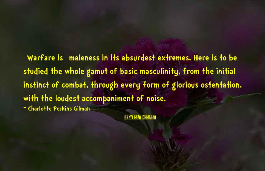 Best Charlotte Perkins Gilman Sayings By Charlotte Perkins Gilman: [Warfare is] maleness in its absurdest extremes. Here is to be studied the whole gamut