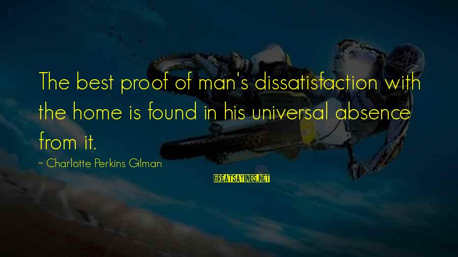 Best Charlotte Perkins Gilman Sayings By Charlotte Perkins Gilman: The best proof of man's dissatisfaction with the home is found in his universal absence