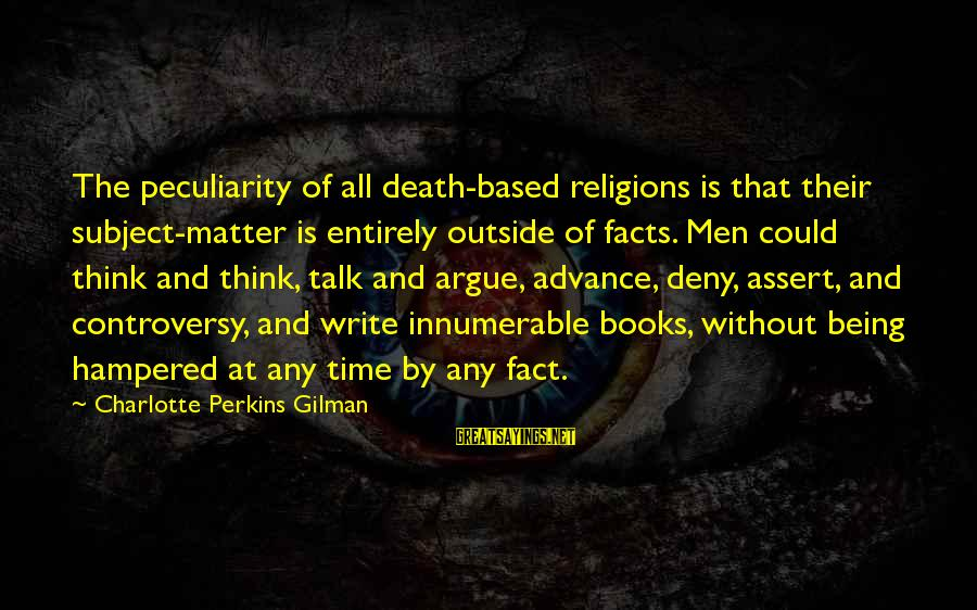 Best Charlotte Perkins Gilman Sayings By Charlotte Perkins Gilman: The peculiarity of all death-based religions is that their subject-matter is entirely outside of facts.
