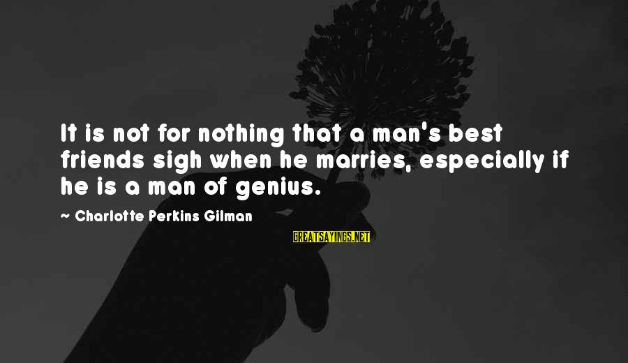 Best Charlotte Perkins Gilman Sayings By Charlotte Perkins Gilman: It is not for nothing that a man's best friends sigh when he marries, especially