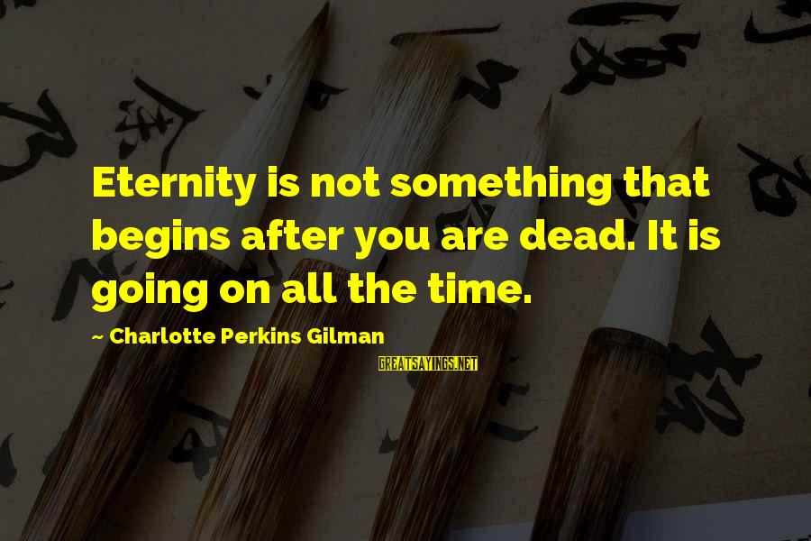 Best Charlotte Perkins Gilman Sayings By Charlotte Perkins Gilman: Eternity is not something that begins after you are dead. It is going on all