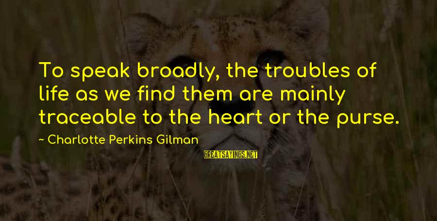 Best Charlotte Perkins Gilman Sayings By Charlotte Perkins Gilman: To speak broadly, the troubles of life as we find them are mainly traceable to