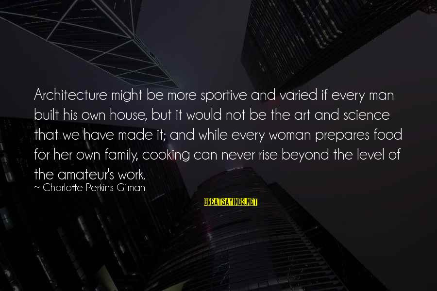Best Charlotte Perkins Gilman Sayings By Charlotte Perkins Gilman: Architecture might be more sportive and varied if every man built his own house, but