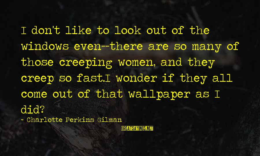 Best Charlotte Perkins Gilman Sayings By Charlotte Perkins Gilman: I don't like to look out of the windows even--there are so many of those
