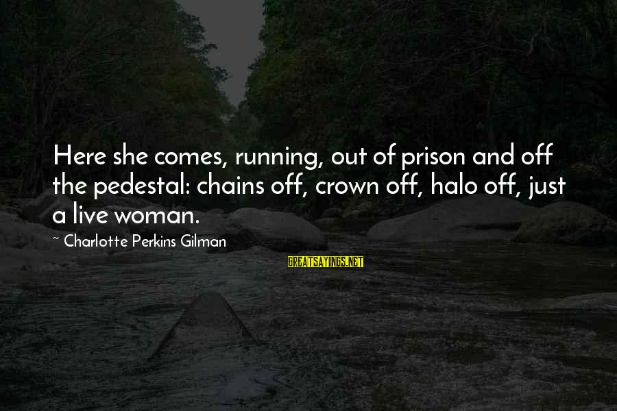 Best Charlotte Perkins Gilman Sayings By Charlotte Perkins Gilman: Here she comes, running, out of prison and off the pedestal: chains off, crown off,