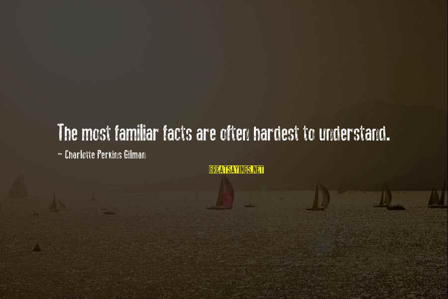 Best Charlotte Perkins Gilman Sayings By Charlotte Perkins Gilman: The most familiar facts are often hardest to understand.
